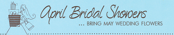 April Bridal Showers...Bring May Wedding Flowers